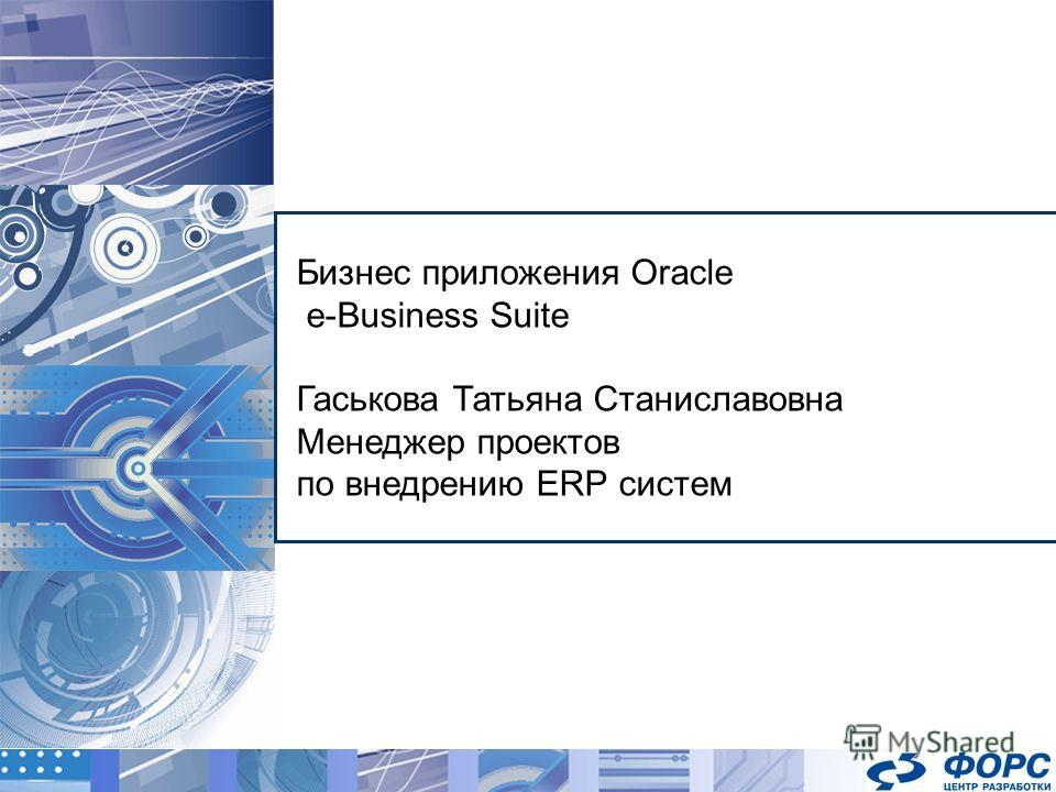 Бизнес приложения Oracle e-Business Suite Гаськова Татьяна Станиславовна Менеджер проектов по внедрению ERP систем