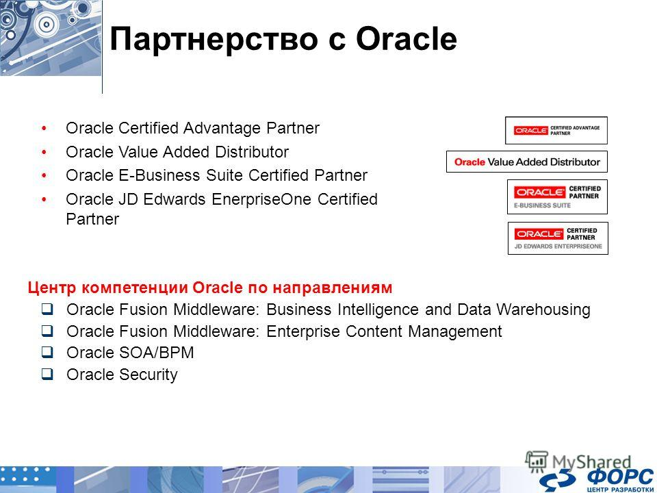 Партнерство с Oracle Oracle Certified Advantage Partner Oracle Value Added Distributor Oracle E-Business Suite Certified Partner Oracle JD Edwards EnerpriseOne Certified Partner Центр компетенции Oracle по направлениям Oracle Fusion Middleware: Busin