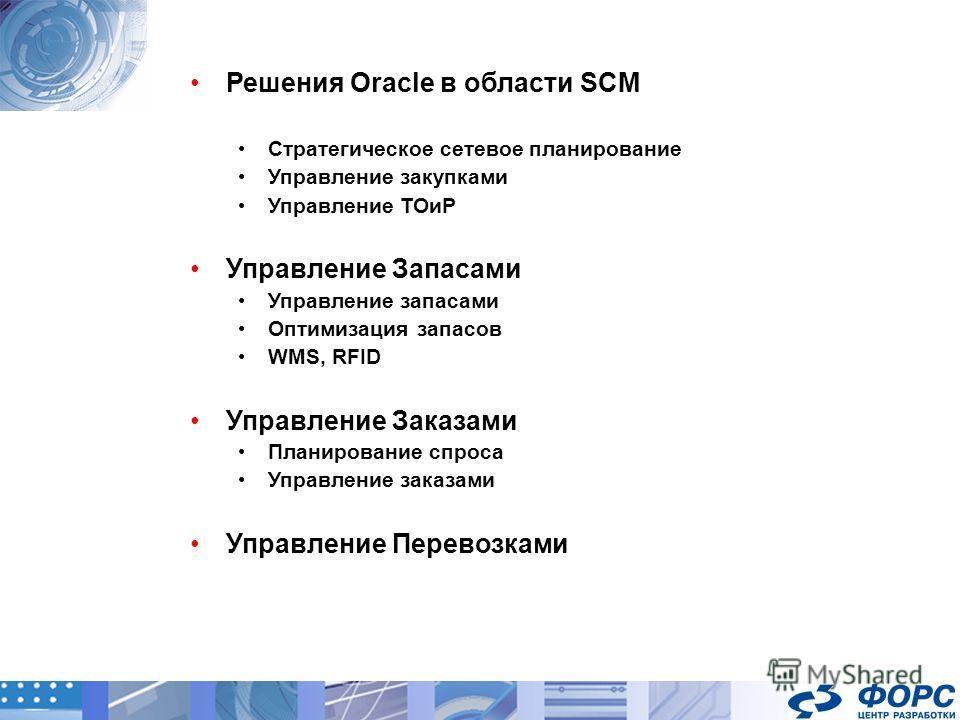 Решения Oracle в области SCM Стратегическое сетевое планирование Управление закупками Управление ТОиР Управление Запасами Управление запасами Оптимизация запасов WMS, RFID Управление Заказами Планирование спроса Управление заказами Управление Перевоз