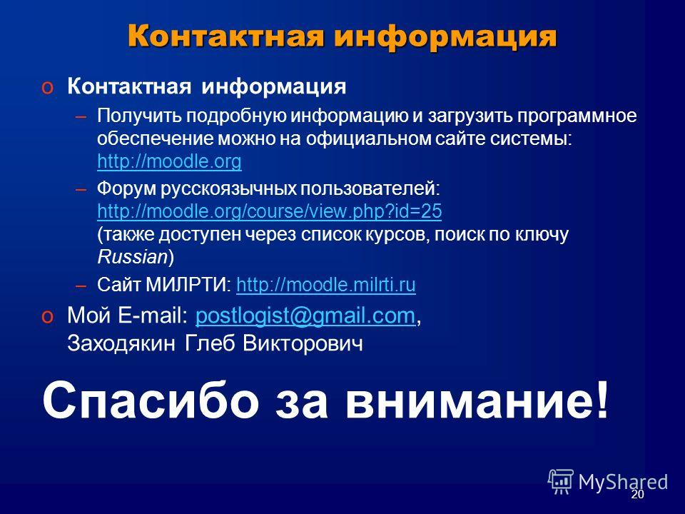 20 Контактная информация oКонтактная информация –Получить подробную информацию и загрузить программное обеспечение можно на официальном сайте системы: http://moodle.org http://moodle.org –Форум русскоязычных пользователей: http://moodle.org/course/vi