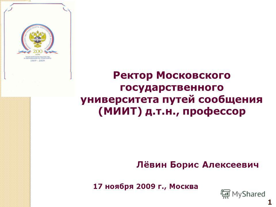 1 Ректор Московского государственного университета путей сообщения (МИИТ) д.т.н., профессор Лёвин Борис Алексеевич 17 ноября 2009 г., Москва