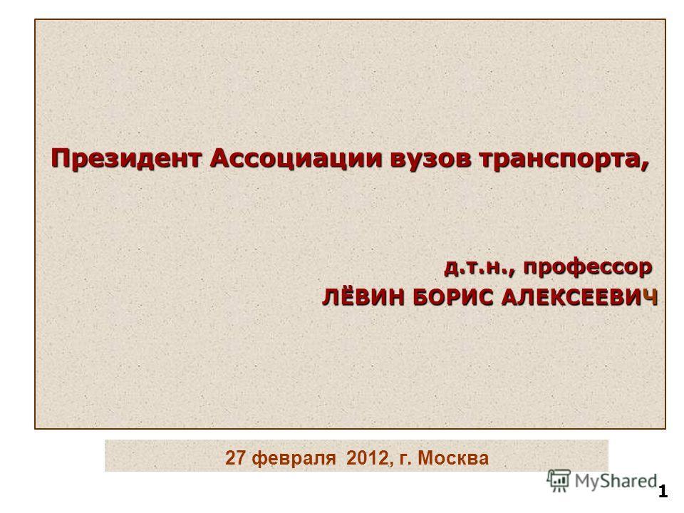 27 февраля 2012, г. Москва Президент Ассоциации вузов транспорта, д.т.н., профессор д.т.н., профессор ЛЁВИН БОРИС АЛЕКСЕЕВИЧ 1