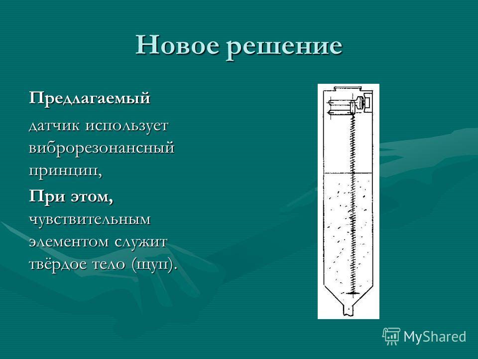 Новое решение Предлагаемый датчик использует виброрезонансный принцип, При этом, чувствительным элементом служит твёрдое тело (щуп).