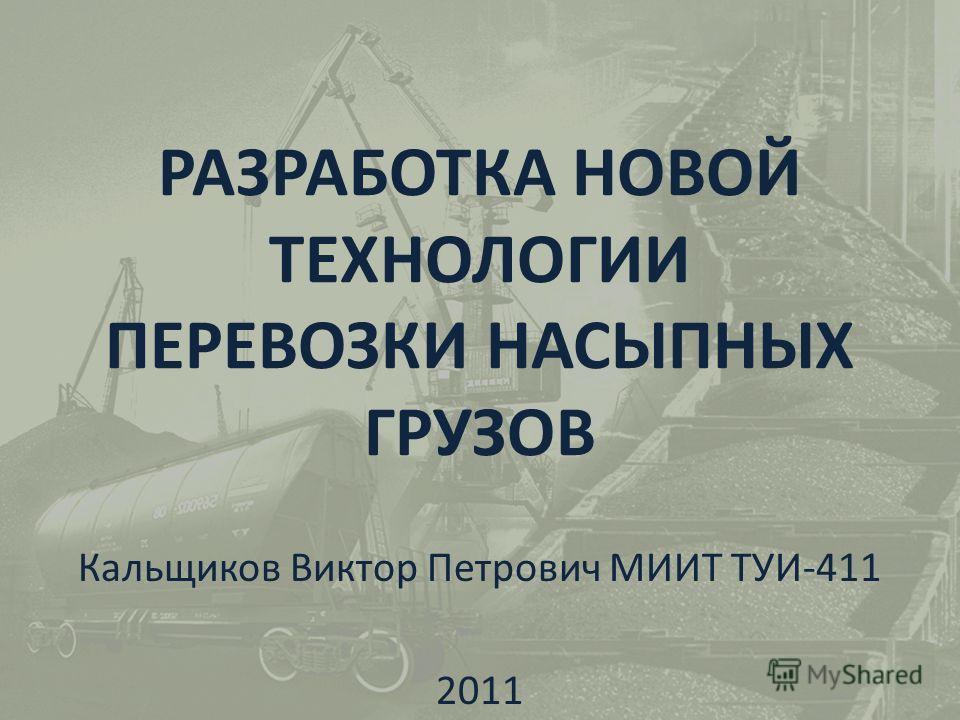 РАЗРАБОТКА НОВОЙ ТЕХНОЛОГИИ ПЕРЕВОЗКИ НАСЫПНЫХ ГРУЗОВ Кальщиков Виктор Петрович МИИТ ТУИ-411 2011