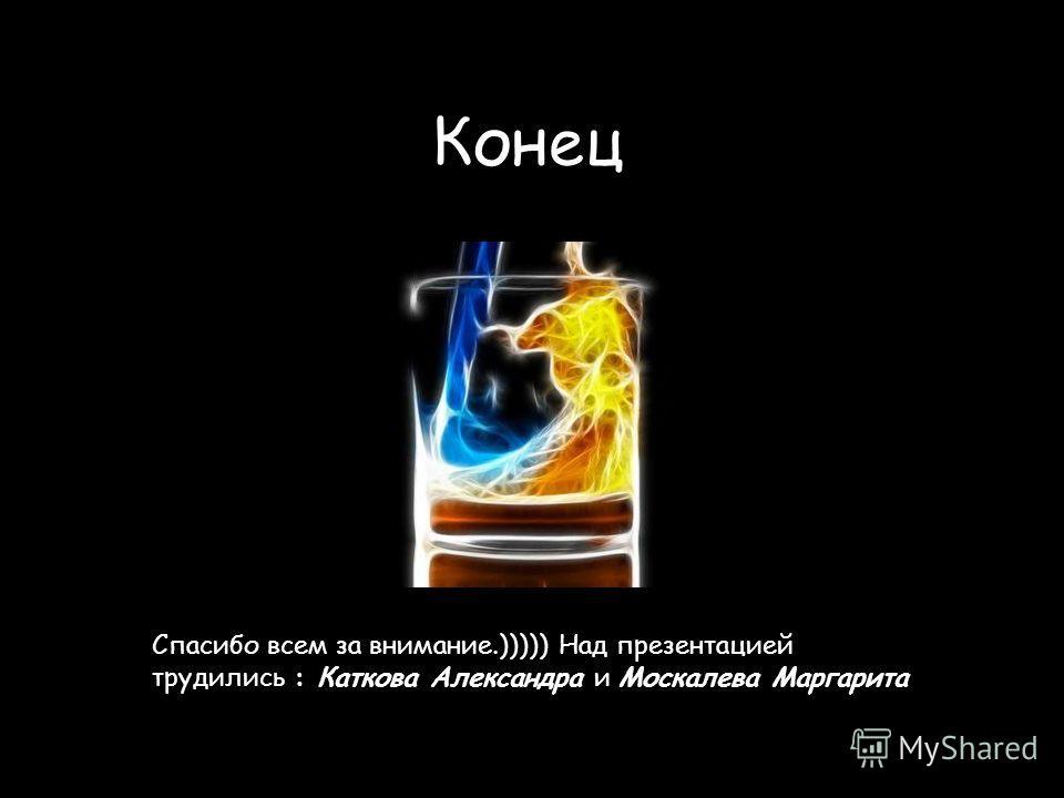 Конец Спасибо всем за внимание.))))) Над презентацией трудились : Каткова Александра и Москалева Маргарита