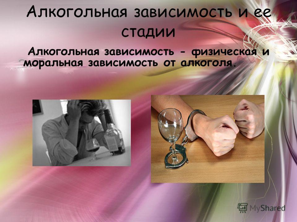 Алкогольная зависимость и ее стадии Алкогольная зависимость - физическая и моральная зависимость от алкоголя.