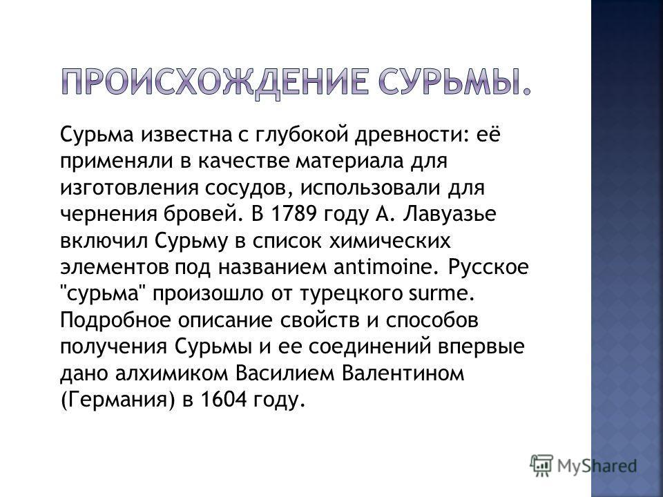 Сурьма известна с глубокой древности: её применяли в качестве материала для изготовления сосудов, использовали для чернения бровей. В 1789 году А. Лавуазье включил Сурьму в список химических элементов под названием antimoine. Русское