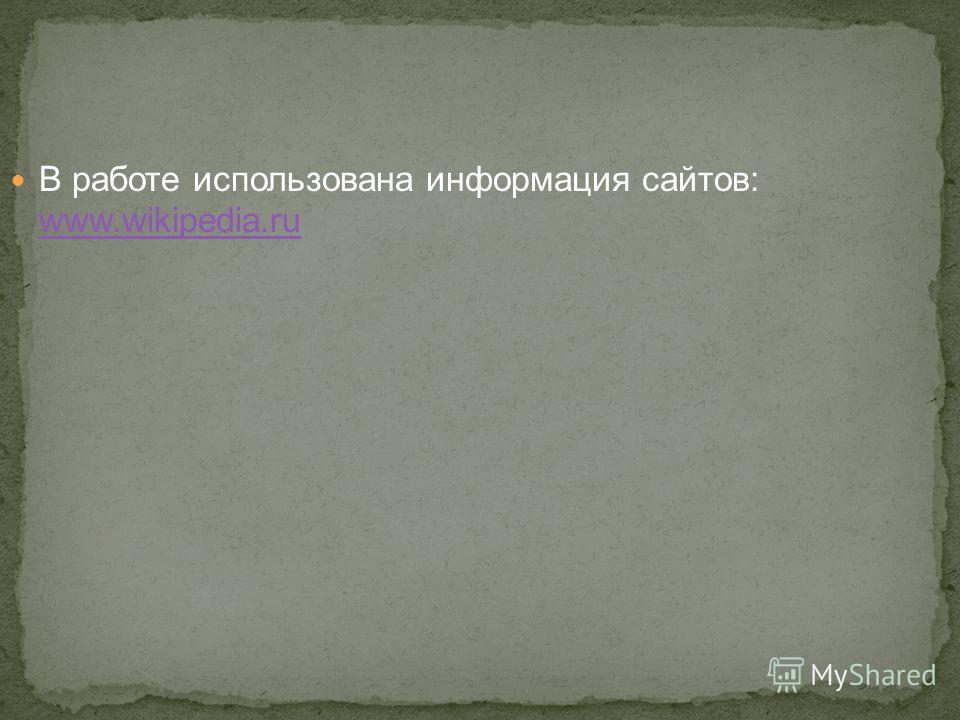 В работе использована информация сайтов: www.wikipedia.ru