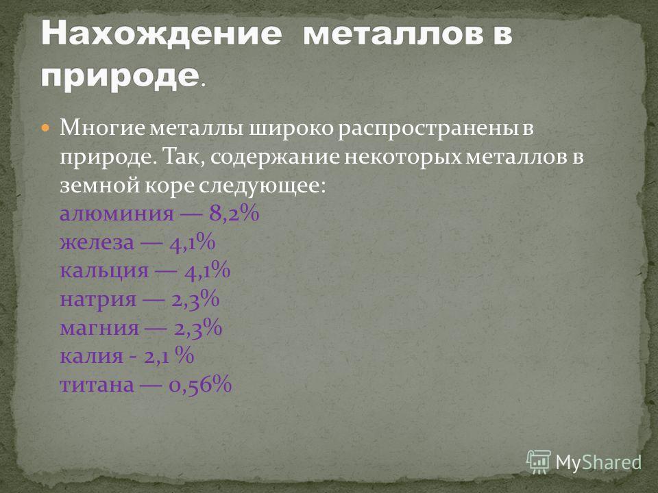 Многие металлы широко распространены в природе. Так, содержание некоторых металлов в земной коре следующее: алюминия 8,2% железа 4,1% кальция 4,1% натрия 2,3% магния 2,3% калия - 2,1 % титана 0,56%
