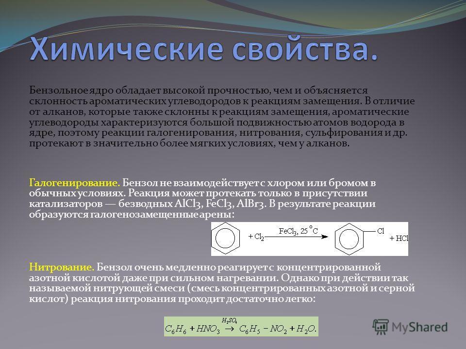 Бензольное ядро обладает высокой прочностью, чем и объясняется склонность ароматических углеводородов к реакциям замещения. В отличие от алканов, которые также склонны к реакциям замещения, ароматические углеводороды характеризуются большой подвижнос