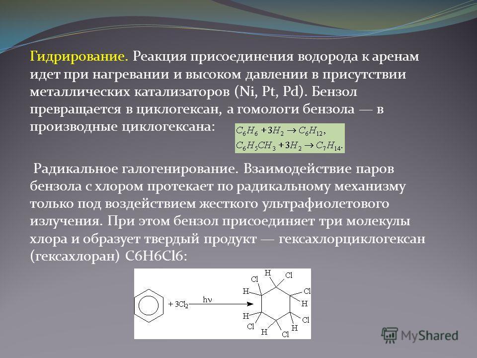 Гидрирование. Реакция присоединения водорода к аренам идет при нагревании и высоком давлении в присутствии металлических катализаторов (Ni, Pt, Pd). Бензол превращается в циклогексан, а гомологи бензола в производные циклогексана: Радикальное галоген