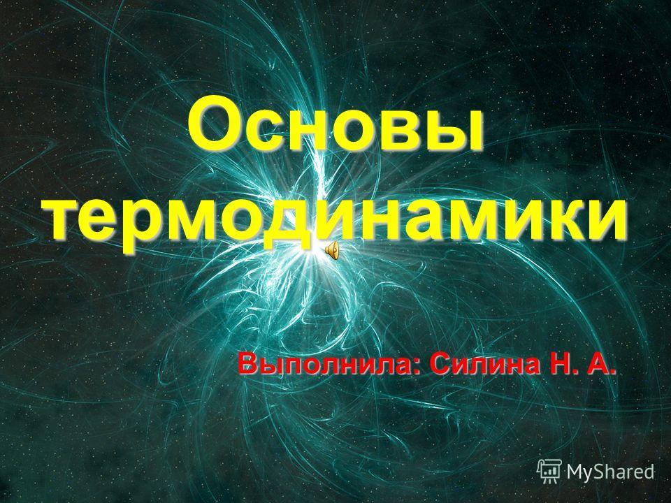 Основы термодинамики Выполнила: Силина Н. А.