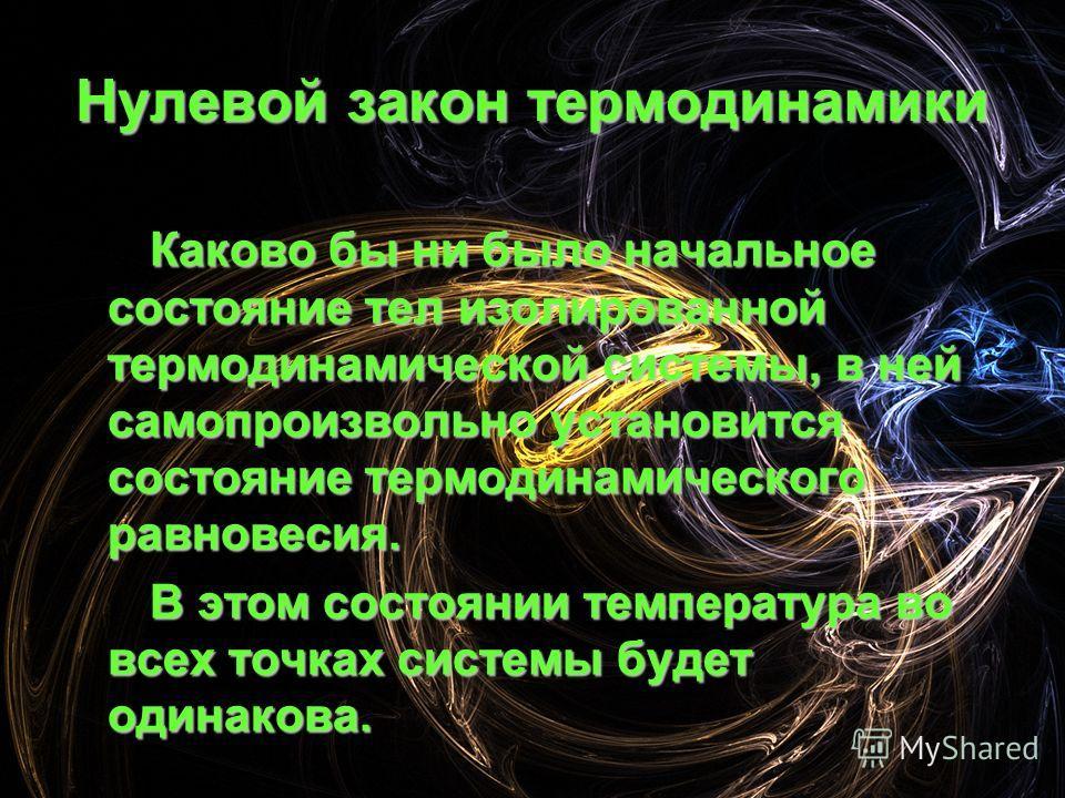 Нулевой закон термодинамики Каково бы ни было начальное состояние тел изолированной термодинамической системы, в ней самопроизвольно установится состояние термодинамического равновесия. В этом состоянии температура во всех точках системы будет одинак