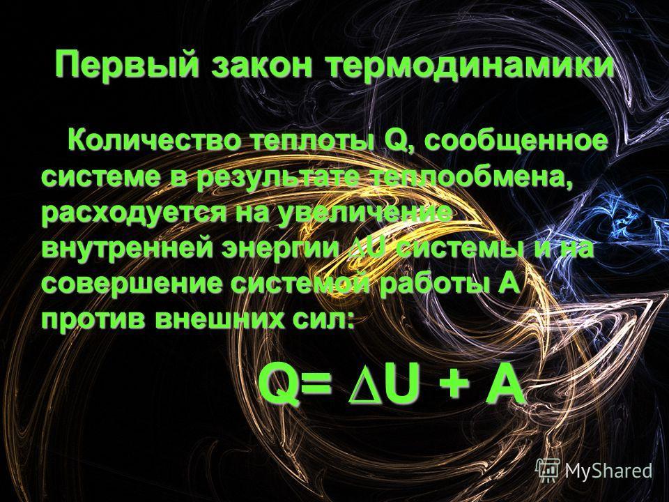 Первый закон термодинамики Количество теплоты Q, сообщенное системе в результате теплообмена, расходуется на увеличение внутренней энергии U системы и на совершение системой работы А против внешних сил: Q= U + А Q= U + А