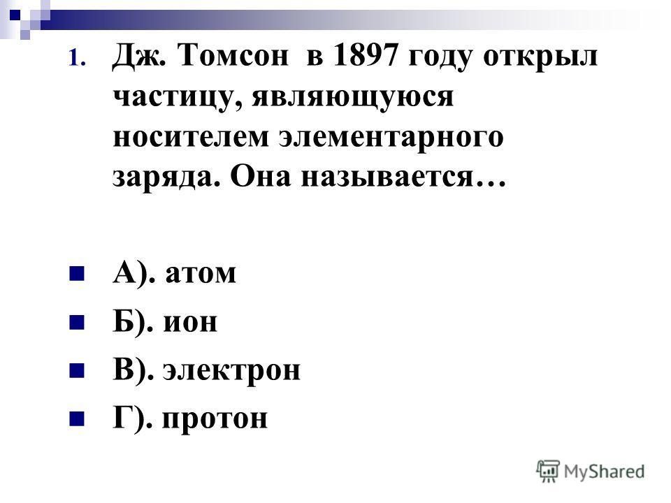 1. Дж. Томсон в 1897 году открыл частицу, являющуюся носителем элементарного заряда. Она называется… А). атом Б). ион В). электрон Г). протон