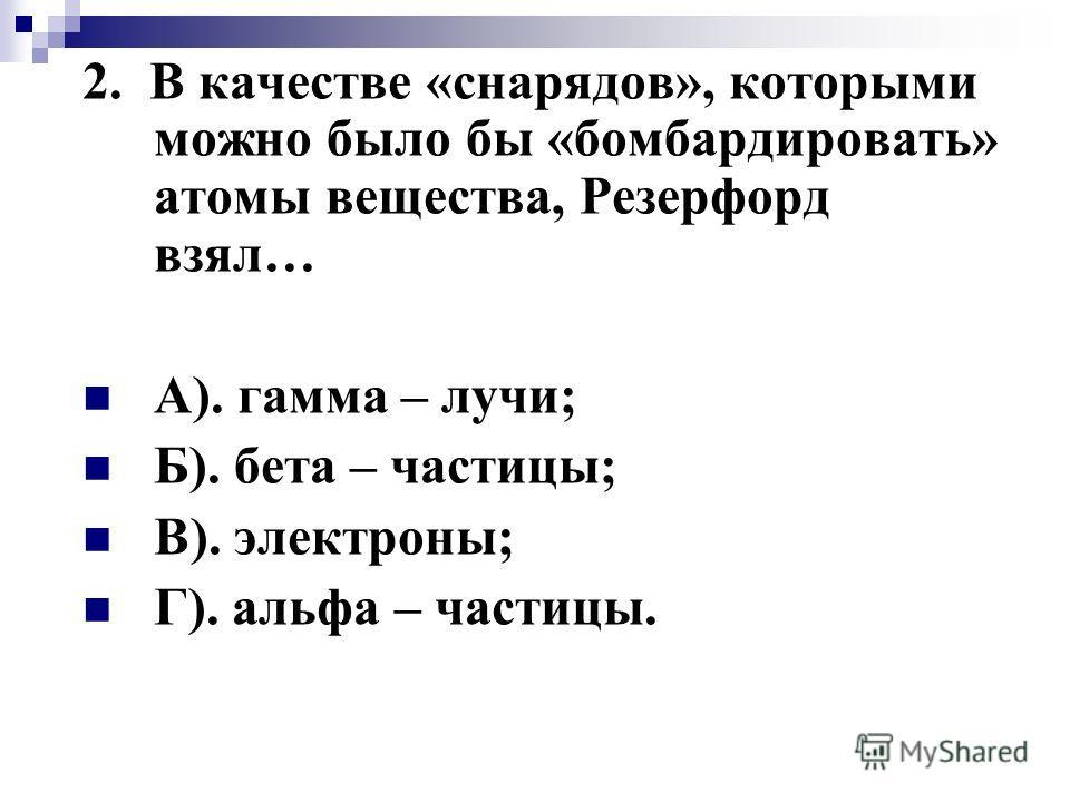 2. В качестве «снарядов», которыми можно было бы «бомбардировать» атомы вещества, Резерфорд взял… А). гамма – лучи; Б). бета – частицы; В). электроны; Г). альфа – частицы.