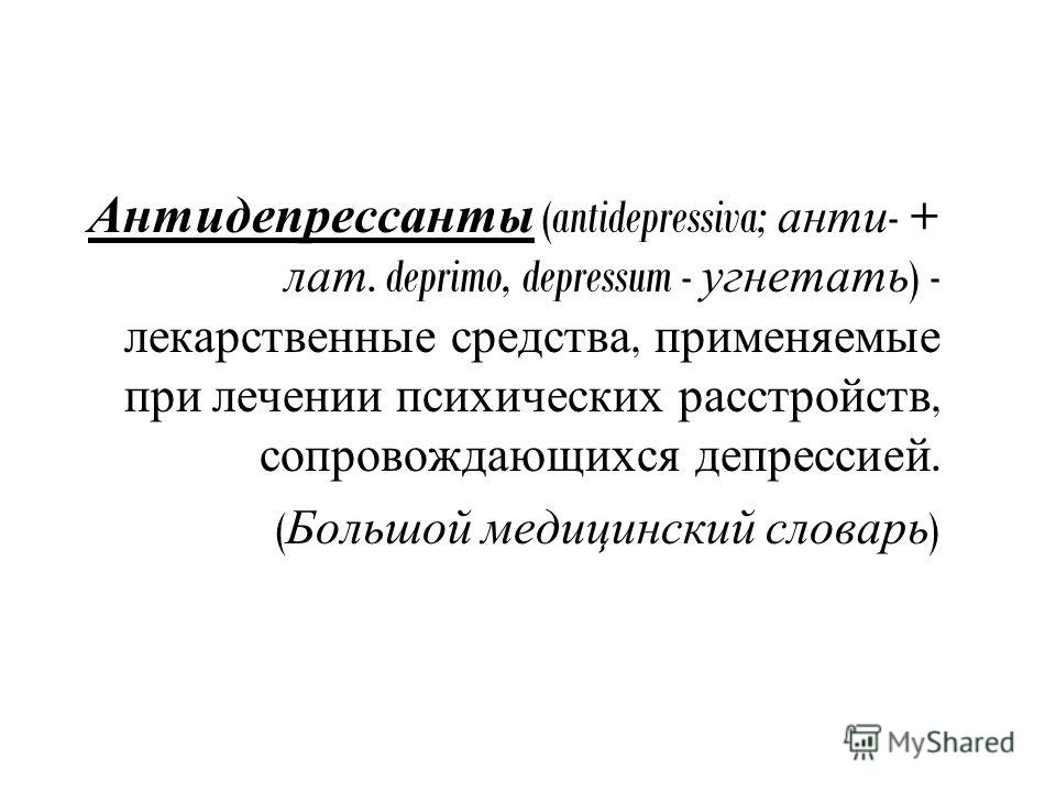 Антидепрессанты (antidepressiva; анти - + лат. deprimo, depressum - угнетать ) - лекарственные средства, применяемые при лечении психических расстройств, сопровождающихся депрессией. ( Большой медицинский словарь )