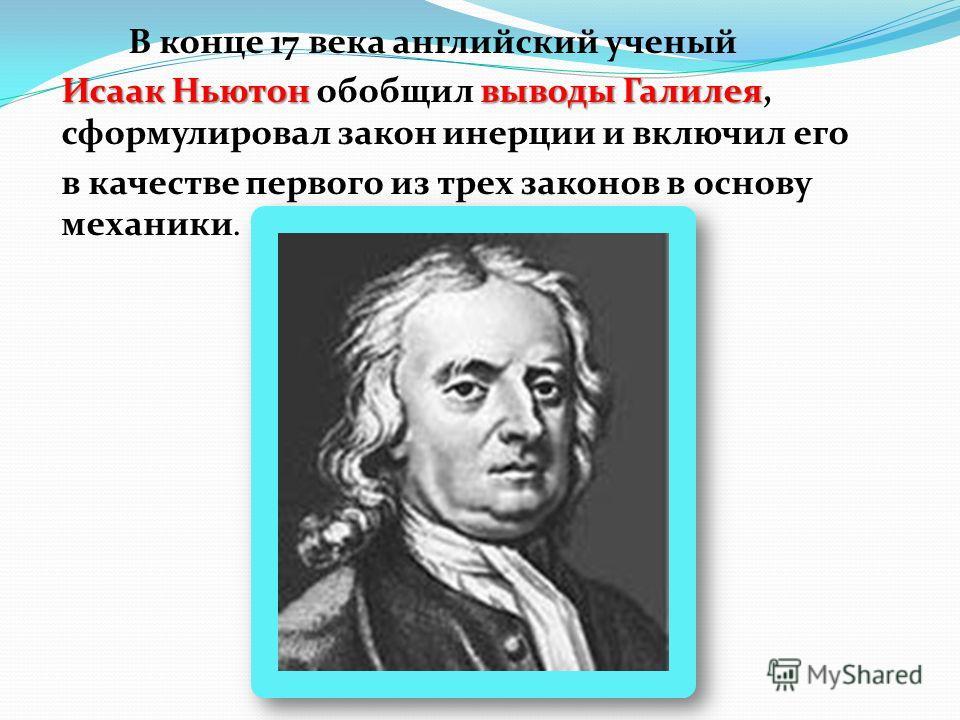 В конце 17 века английский ученый Исаак Ньютон обобщил в вв выводы Галилея, сформулировал закон инерции и включил его в качестве первого из трех законов в основу механики.