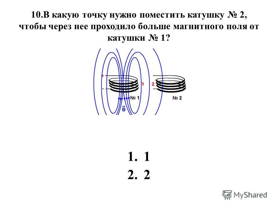 10.В какую точку нужно поместить катушку 2, чтобы через нее проходило больше магнитного поля от катушки 1? 1.1 2.2