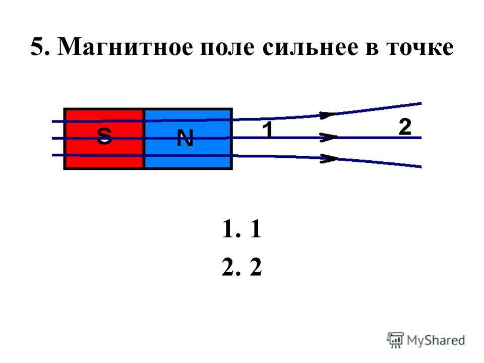 5. Магнитное поле сильнее в точке 1.1 2.2
