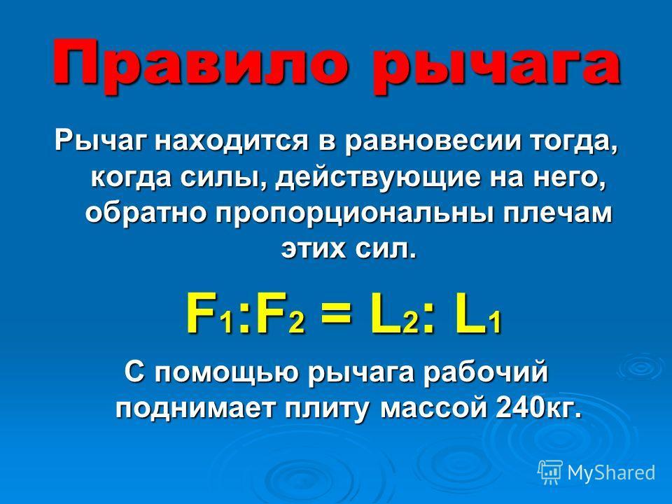 Правило рычага Рычаг находится в равновесии тогда, когда силы, действующие на него, обратно пропорциональны плечам этих сил. F 1 :F 2 = L 2 : L 1 F 1 :F 2 = L 2 : L 1 С помощью рычага рабочий поднимает плиту массой 240кг.