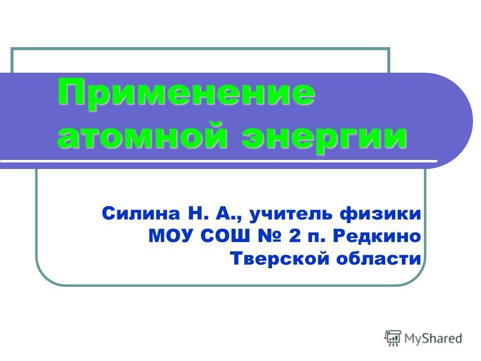 Применение атомной энергии Силина Н. А., учитель физики МОУ СОШ 2 п. Редкино Тверской области