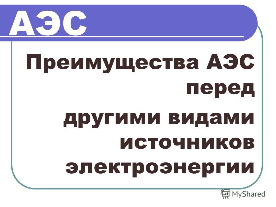 АЭС Преимущества АЭС перед другими видами источников электроэнергии