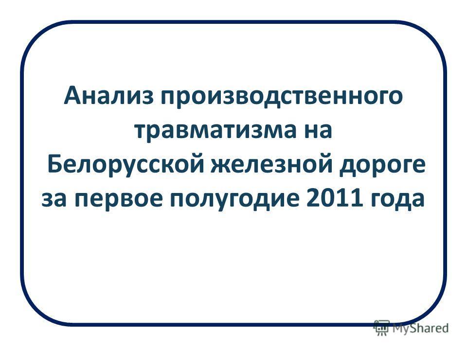 Анализ производственного травматизма на Белорусской железной дороге за первое полугодие 2011 года