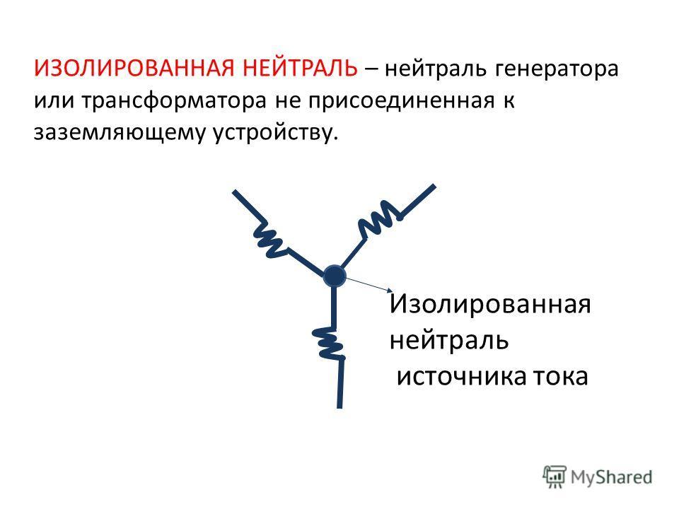 Изолированная нейтраль источника тока ИЗОЛИРОВАННАЯ НЕЙТРАЛЬ – нейтраль генератора или трансформатора не присоединенная к заземляющему устройству.