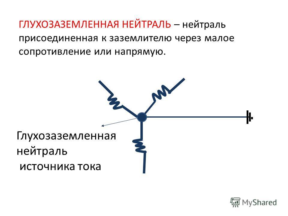 Глухозаземленная нейтраль источника тока ГЛУХОЗАЗЕМЛЕННАЯ НЕЙТРАЛЬ – нейтраль присоединенная к заземлителю через малое сопротивление или напрямую.