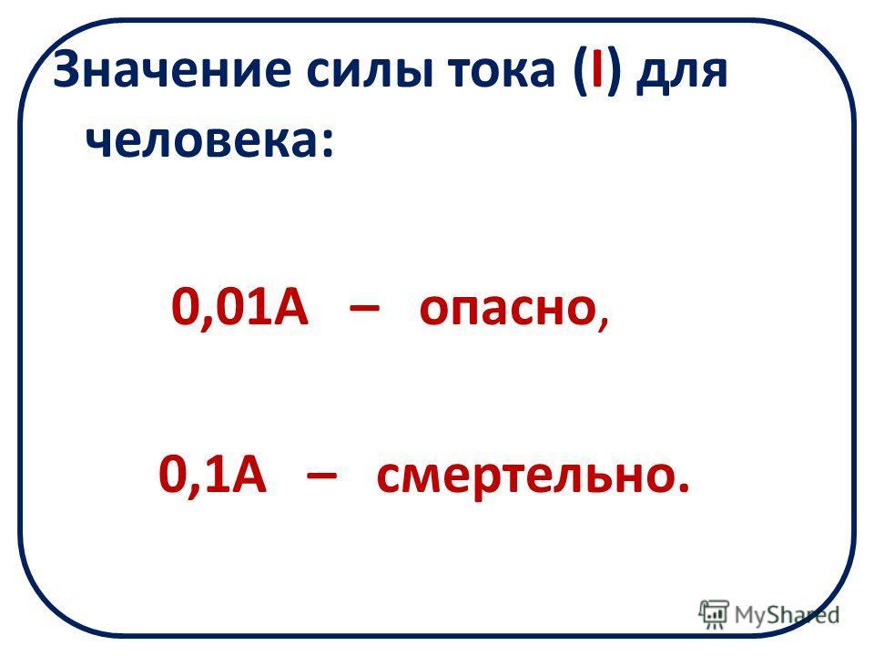 Значение силы тока (I) для человека: 0,01А – опасно, 0,1А – смертельно.