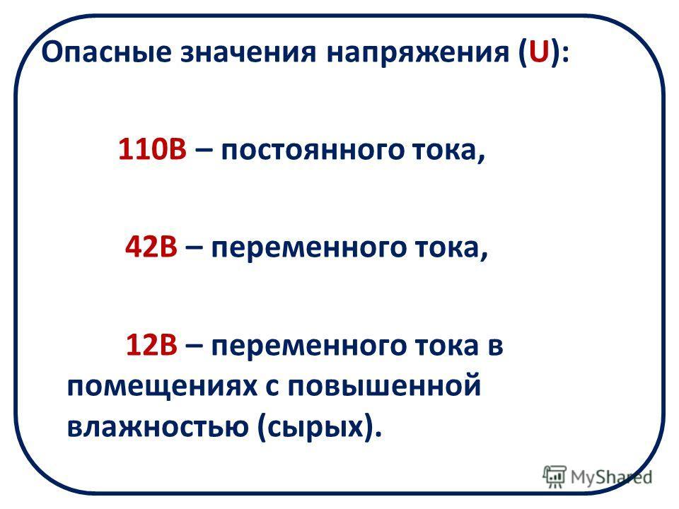 Опасные значения напряжения (U): 110В – постоянного тока, 42В – переменного тока, 12В – переменного тока в помещениях с повышенной влажностью (сырых).