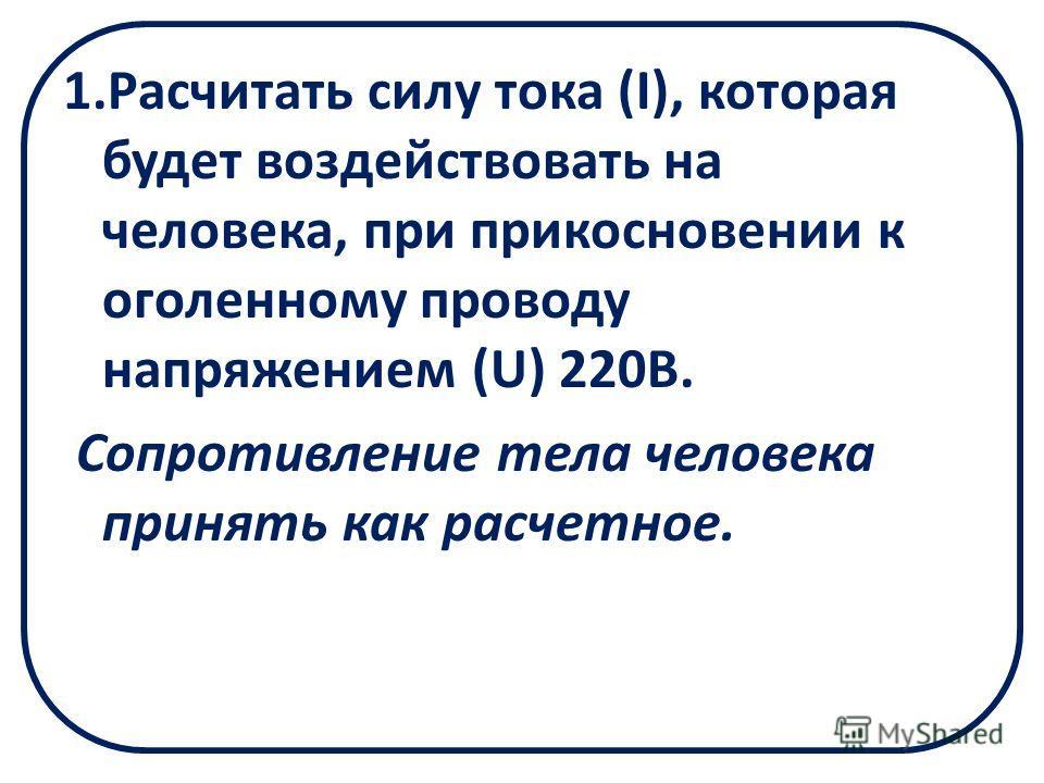 1.Расчитать силу тока (I), которая будет воздействовать на человека, при прикосновении к оголенному проводу напряжением (U) 220В. Сопротивление тела человека принять как расчетное.