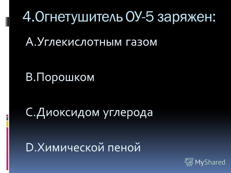 4.Огнетушитель ОУ-5 заряжен: A.Углекислотным газом B.Порошком C.Диоксидом углерода D.Химической пеной