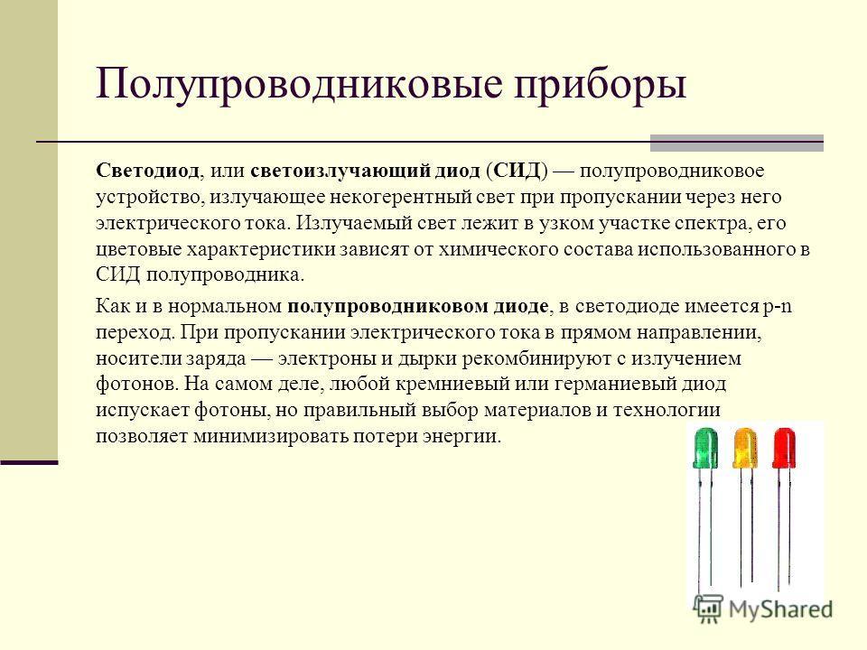 Полупроводниковые приборы Светодиод, или светоизлучающий диод (СИД) полупроводниковое устройство, излучающее некогерентный свет при пропускании через него электрического тока. Излучаемый свет лежит в узком участке спектра, его цветовые характеристики