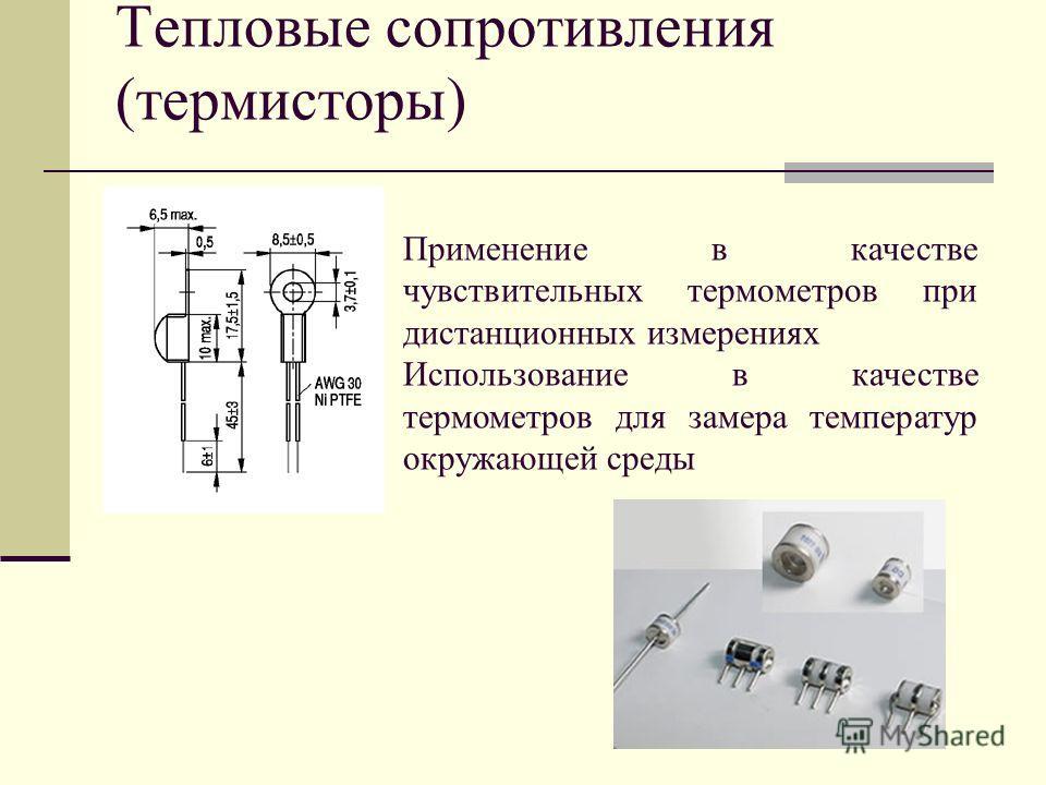 Тепловые сопротивления (термисторы) Применение в качестве чувствительных термометров при дистанционных измерениях Использование в качестве термометров для замера температур окружающей среды