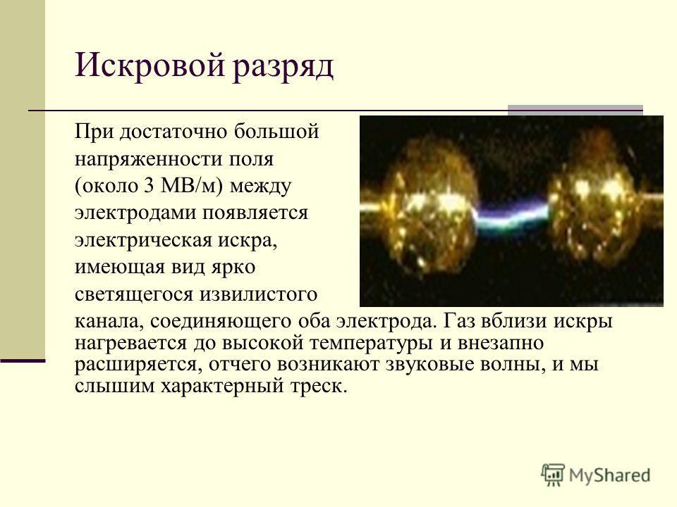 Искровой разряд При достаточно большой напряженности поля (около 3 МВ/м) между электродами появляется электрическая искра, имеющая вид ярко светящегося извилистого канала, соединяющего оба электрода. Газ вблизи искры нагревается до высокой температур