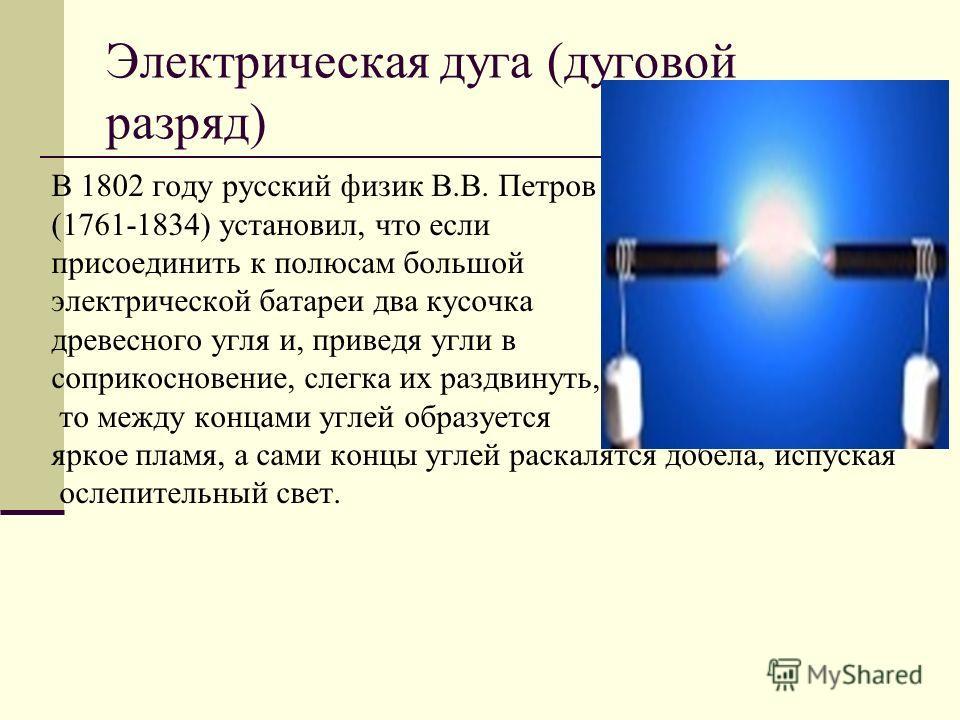 Электрическая дуга (дуговой разряд) В 1802 году русский физик В.В. Петров (1761-1834) установил, что если присоединить к полюсам большой электрической батареи два кусочка древесного угля и, приведя угли в соприкосновение, слегка их раздвинуть, то меж