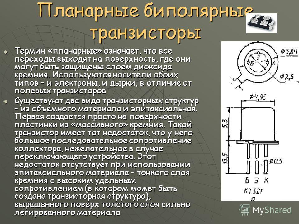 Планарные биполярные транзисторы Термин «планарные» означает, что все переходы выходят на поверхность, где они могут быть защищены слоем диоксида кремния. Используются носители обоих типов – и электроны, и дырки, в отличие от полевых транзисторов Тер