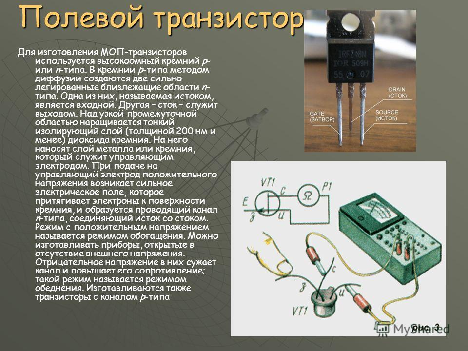 Полевой транзистор Для изготовления МОП-транзисторов используется высокоомный кремний p- или n-типа. В кремнии p-типа методом диффузии создаются две сильно легированные близлежащие области n- типа. Одна из них, называемая истоком, является входной. Д