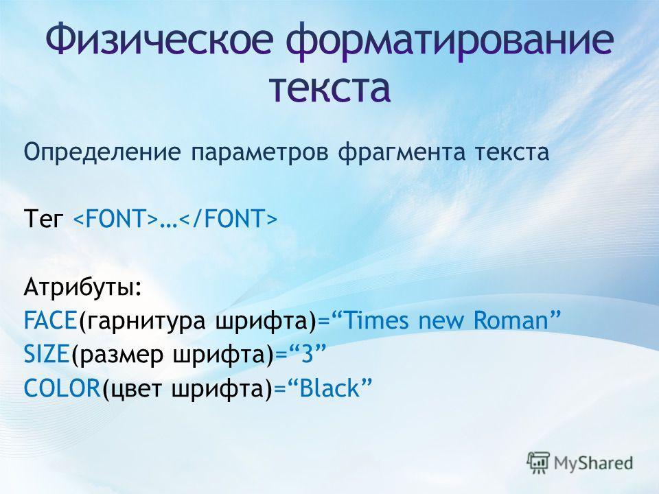 Определение параметров фрагмента текста Тег … Атрибуты: FACE(гарнитура шрифта)=Times new Roman SIZE(размер шрифта)=3 COLOR(цвет шрифта)=Black