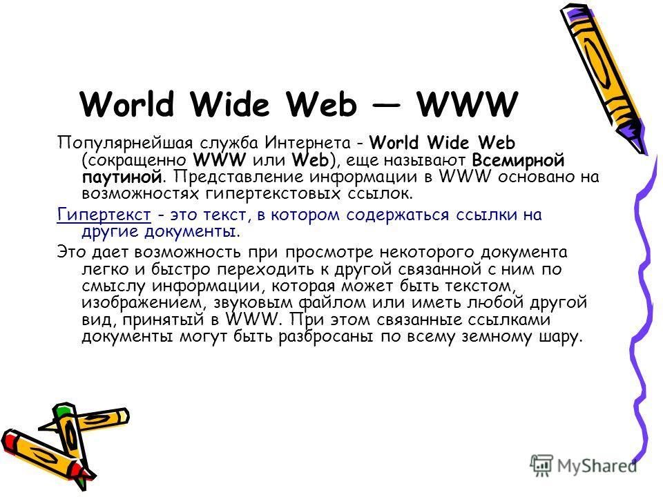 Популярнейшая служба Интернета - World Wide Web (сокращенно WWW или Web), еще называют Всемирной паутиной. Представление информации в WWW основано на возможностях гипертекстовых ссылок. Гипертекст - это текст, в котором содержаться ссылки на другие д