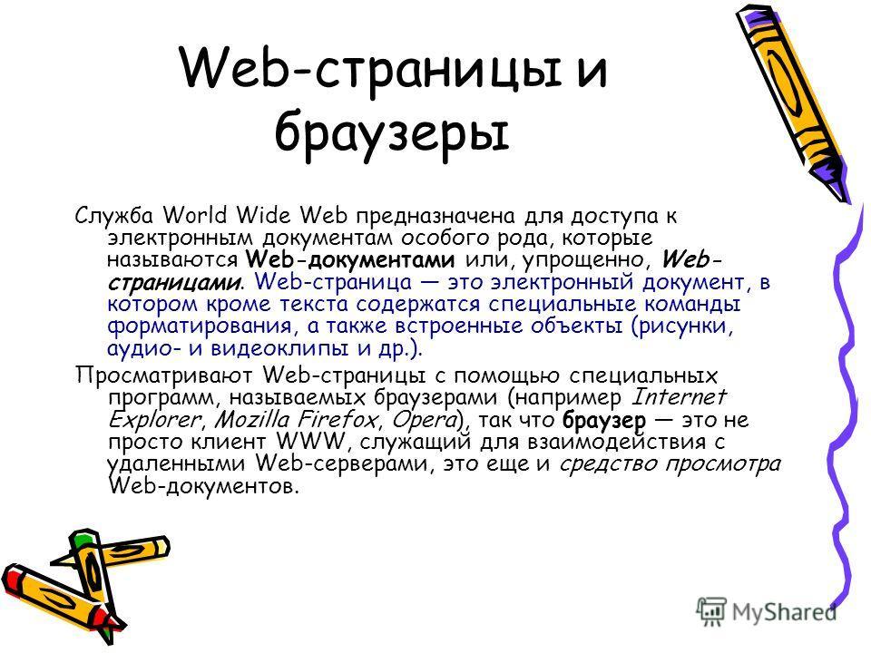 Web-страницы и браузеры Служба World Wide Web предназначена для доступа к электронным документам особого рода, которые называются Web-документами или, упрощенно, Web- страницами. Web-страница это электронный документ, в котором кроме текста содержатс