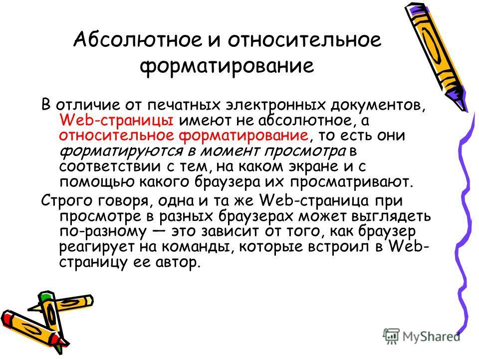 Абсолютное и относительное форматирование В отличие от печатных электронных документов, Web-страницы имеют не абсолютное, а относительное форматирование, то есть они форматируются в момент просмотра в соответствии с тем, на каком экране и с помощью к