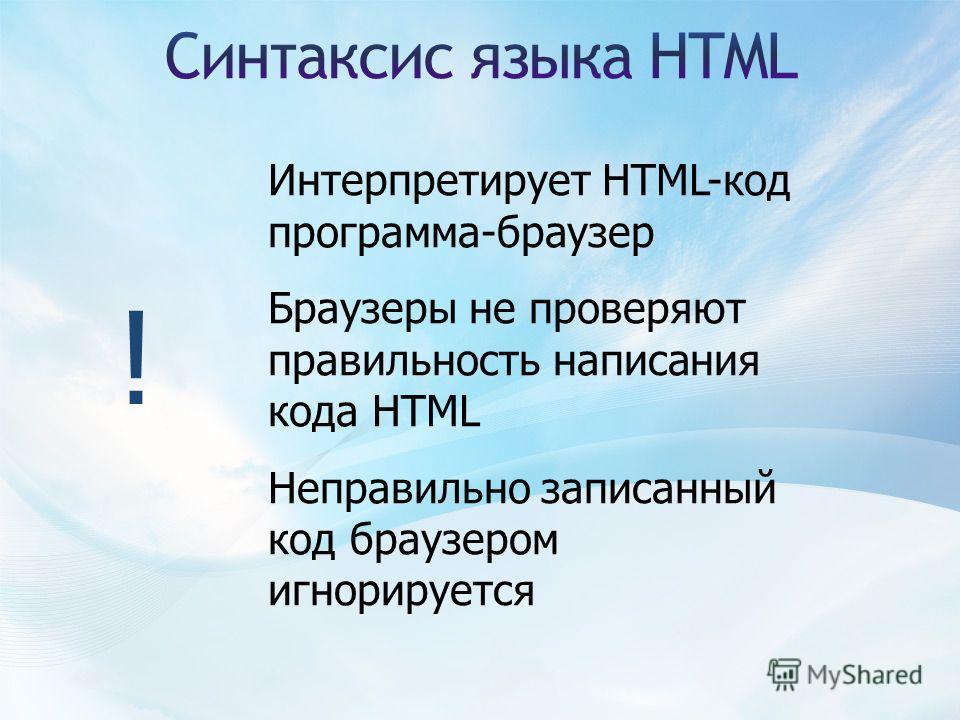 ! Интерпретирует HTML-код программа-браузер Браузеры не проверяют правильность написания кода HTML Неправильно записанный код браузером игнорируется