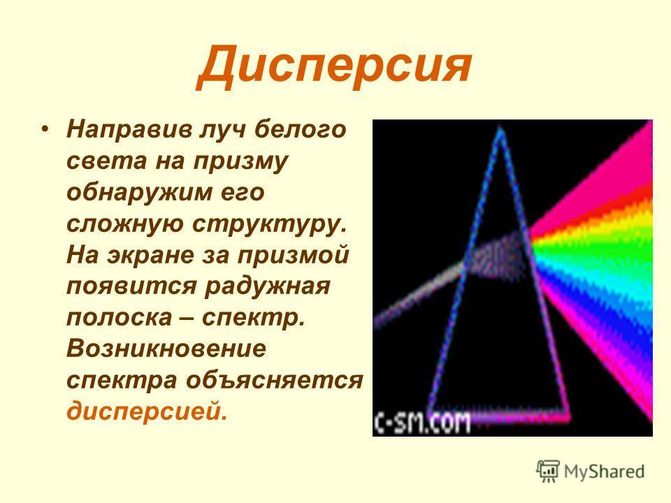 Дисперсия Направив луч белого света на призму обнаружим его сложную структуру. На экране за призмой появится радужная полоска – спектр. Возникновение спектра объясняется дисперсией.