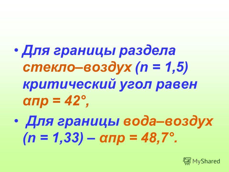 Для границы раздела стекло–воздух (n = 1,5) критический угол равен αпр = 42°, Для границы вода–воздух (n = 1,33) – αпр = 48,7°.