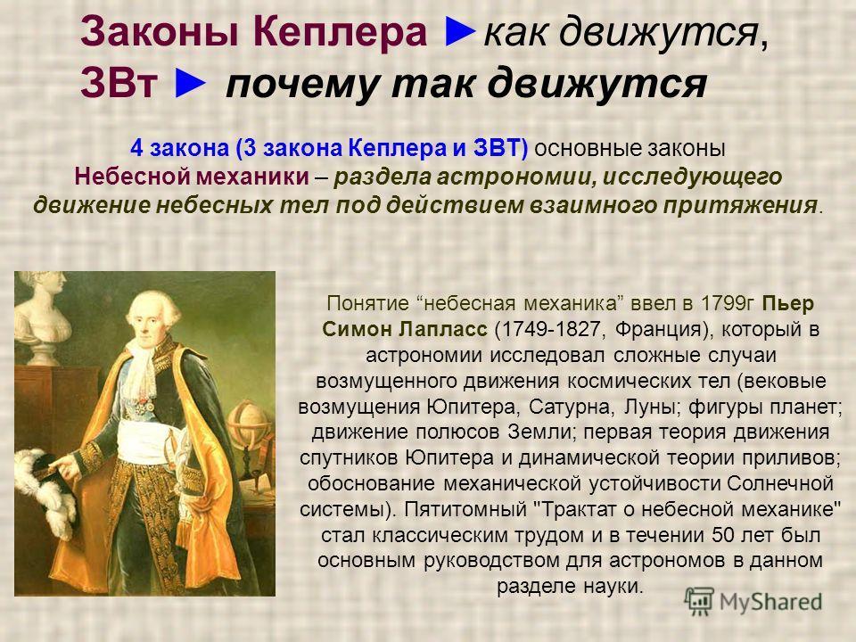 Законы Кеплера как движутся, ЗВт почему так движутся Понятие небесная механика ввел в 1799г Пьер Симон Лапласс (1749-1827, Франция), который в астрономии исследовал сложные случаи возмущенного движения космических тел (вековые возмущения Юпитера, Сат