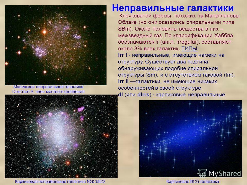 Неправильные галактики Маленькая неправильная галактика Секстант A, член местного скопления Карликовая неправильная галактика NGC6822Карликовая BCG-галактика Клочковатой формы, похожих на Магеллановы Облака (но они оказались спиральными типа SBm). Ок