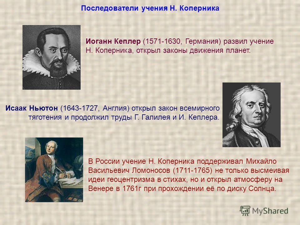 Последователи учения Н. Коперника Иоганн Кеплер (1571-1630, Германия) развил учение Н. Коперника, открыл законы движения планет. Исаак Ньютон (1643-1727, Англия) открыл закон всемирного тяготения и продолжил труды Г. Галилея и И. Кеплера. В России уч